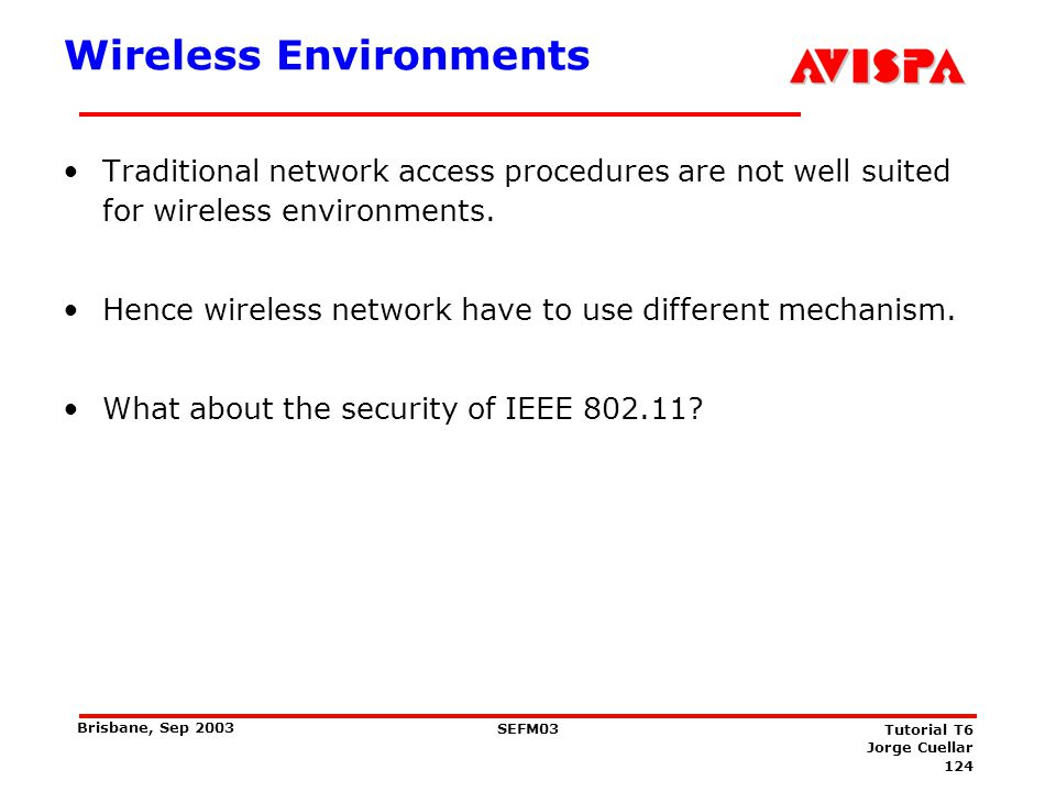 124 SEFM03 Tutorial T6 Jorge Cuellar Brisbane, Sep 2003 Wireless Environments Traditional network access procedures are not well suited for wireless e