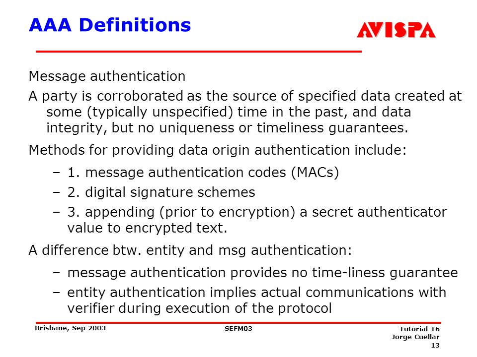 13 SEFM03 Tutorial T6 Jorge Cuellar Brisbane, Sep 2003 AAA Definitions Message authentication A party is corroborated as the source of specified data