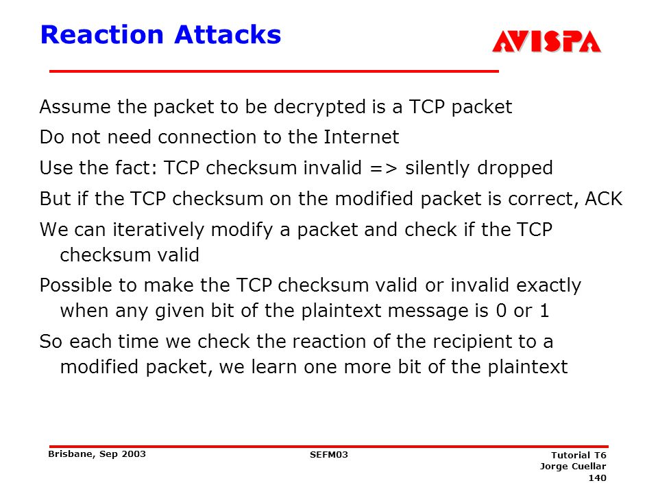 140 SEFM03 Tutorial T6 Jorge Cuellar Brisbane, Sep 2003 Reaction Attacks Assume the packet to be decrypted is a TCP packet Do not need connection to t