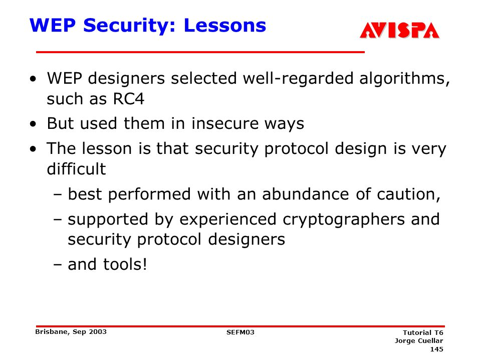 145 SEFM03 Tutorial T6 Jorge Cuellar Brisbane, Sep 2003 WEP Security: Lessons WEP designers selected well-regarded algorithms, such as RC4 But used th