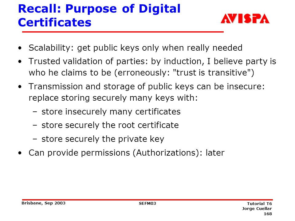168 SEFM03 Tutorial T6 Jorge Cuellar Brisbane, Sep 2003 Recall: Purpose of Digital Certificates Scalability: get public keys only when really needed T