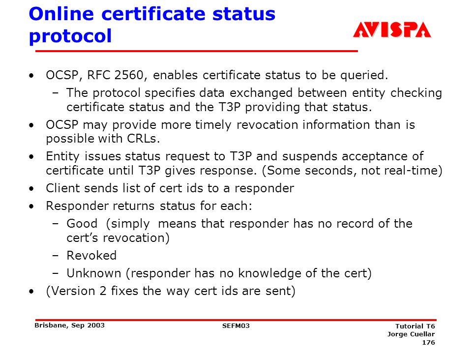 176 SEFM03 Tutorial T6 Jorge Cuellar Brisbane, Sep 2003 Online certificate status protocol OCSP, RFC 2560, enables certificate status to be queried. –