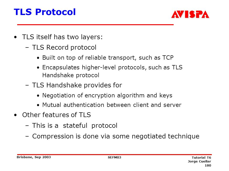 180 SEFM03 Tutorial T6 Jorge Cuellar Brisbane, Sep 2003 TLS Protocol TLS itself has two layers: –TLS Record protocol Built on top of reliable transpor
