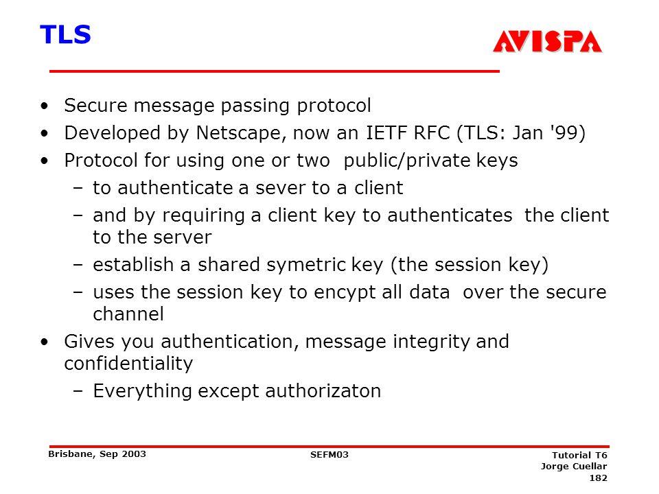 182 SEFM03 Tutorial T6 Jorge Cuellar Brisbane, Sep 2003 TLS Secure message passing protocol Developed by Netscape, now an IETF RFC (TLS: Jan '99) Prot