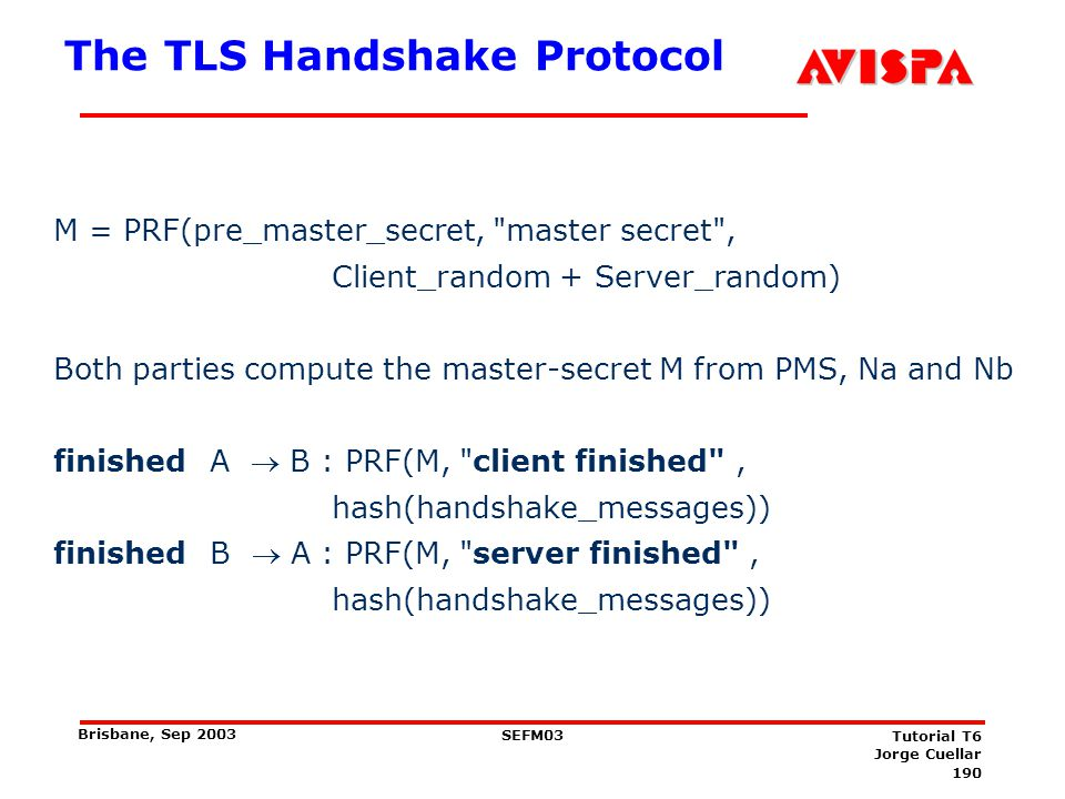 190 SEFM03 Tutorial T6 Jorge Cuellar Brisbane, Sep 2003 The TLS Handshake Protocol M = PRF(pre_master_secret,