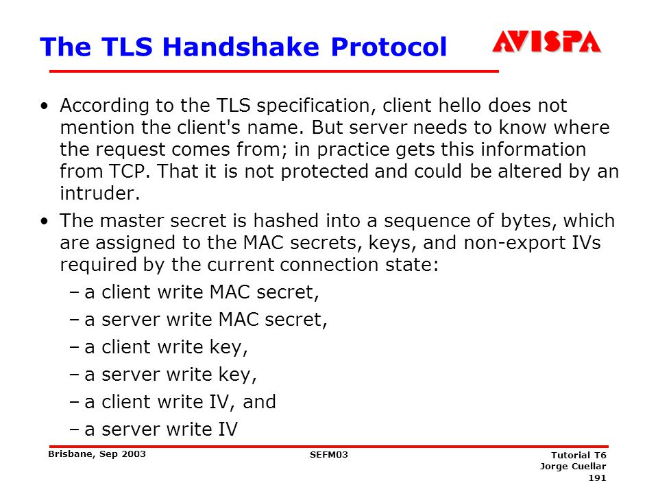 191 SEFM03 Tutorial T6 Jorge Cuellar Brisbane, Sep 2003 The TLS Handshake Protocol According to the TLS specification, client hello does not mention t