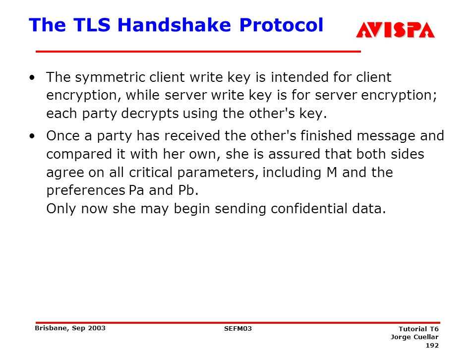 192 SEFM03 Tutorial T6 Jorge Cuellar Brisbane, Sep 2003 The TLS Handshake Protocol The symmetric client write key is intended for client encryption, w