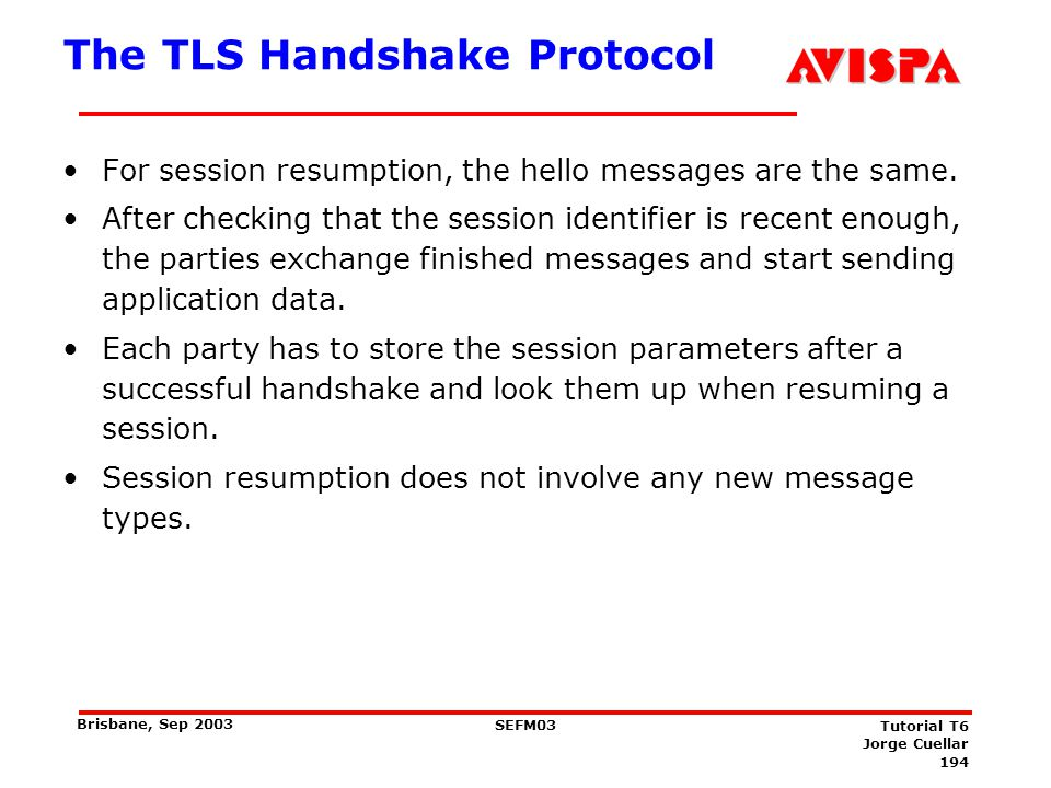 194 SEFM03 Tutorial T6 Jorge Cuellar Brisbane, Sep 2003 The TLS Handshake Protocol For session resumption, the hello messages are the same. After chec