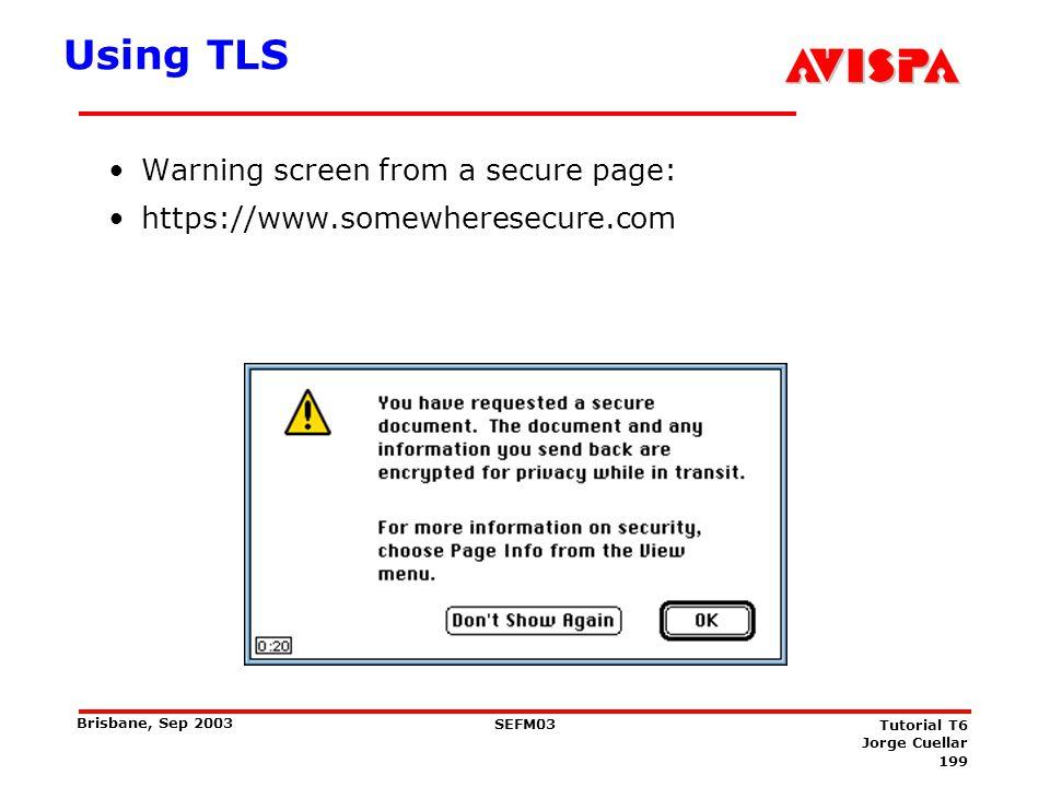 199 SEFM03 Tutorial T6 Jorge Cuellar Brisbane, Sep 2003 Using TLS Warning screen from a secure page: https://www.somewheresecure.com