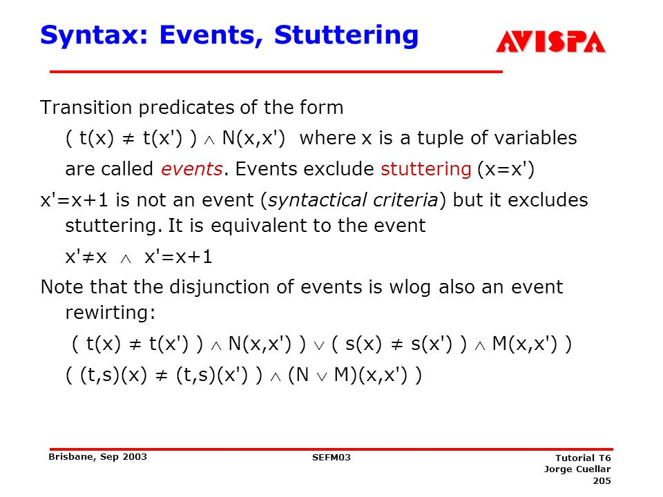205 SEFM03 Tutorial T6 Jorge Cuellar Brisbane, Sep 2003 Syntax: Events, Stuttering Transition predicates of the form ( t(x) t(x') ) N(x,x') where x is