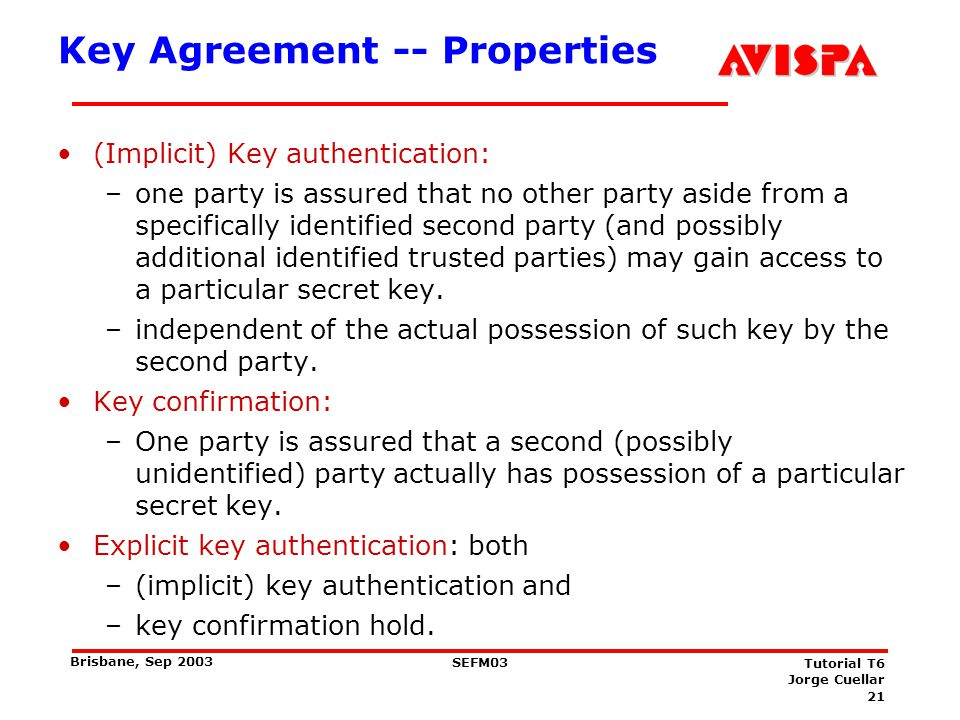 21 SEFM03 Tutorial T6 Jorge Cuellar Brisbane, Sep 2003 Key Agreement -- Properties (Implicit) Key authentication: –one party is assured that no other