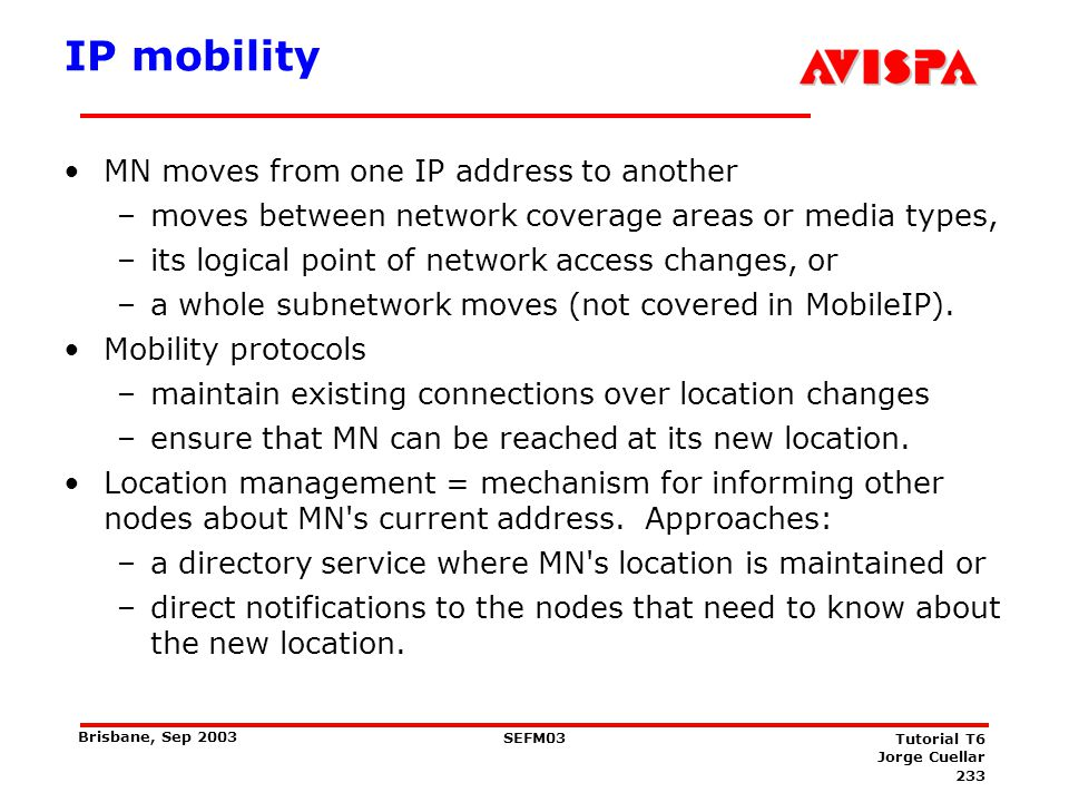 233 SEFM03 Tutorial T6 Jorge Cuellar Brisbane, Sep 2003 IP mobility MN moves from one IP address to another –moves between network coverage areas or m