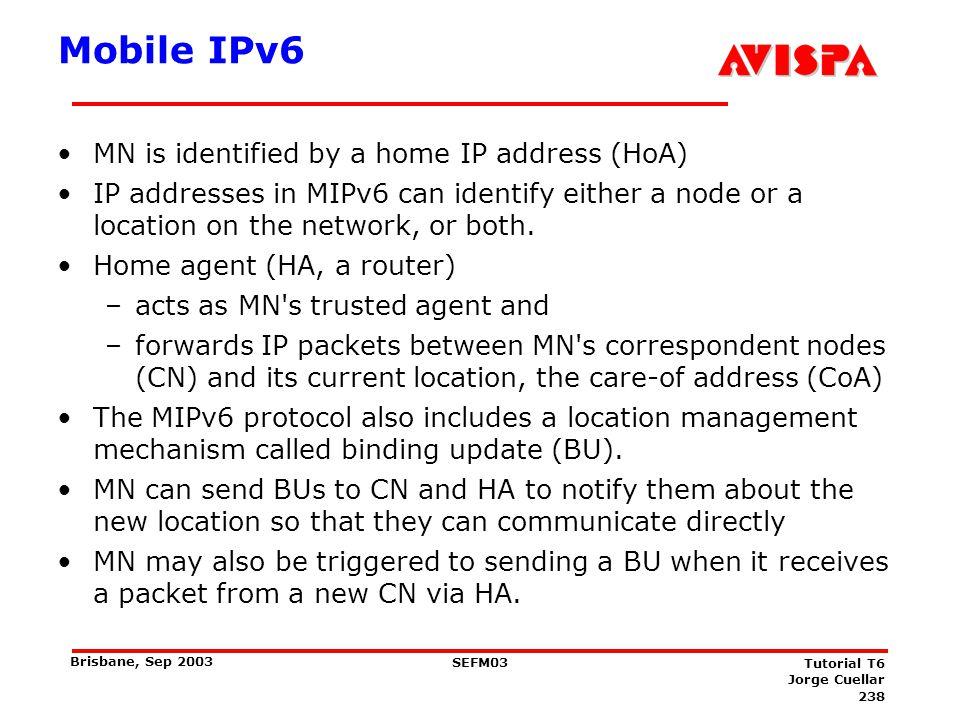 238 SEFM03 Tutorial T6 Jorge Cuellar Brisbane, Sep 2003 Mobile IPv6 MN is identified by a home IP address (HoA) IP addresses in MIPv6 can identify eit