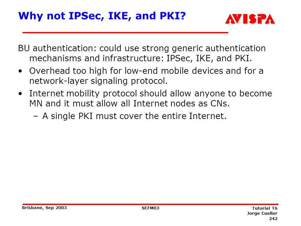 242 SEFM03 Tutorial T6 Jorge Cuellar Brisbane, Sep 2003 Why not IPSec, IKE, and PKI? BU authentication: could use strong generic authentication mechan