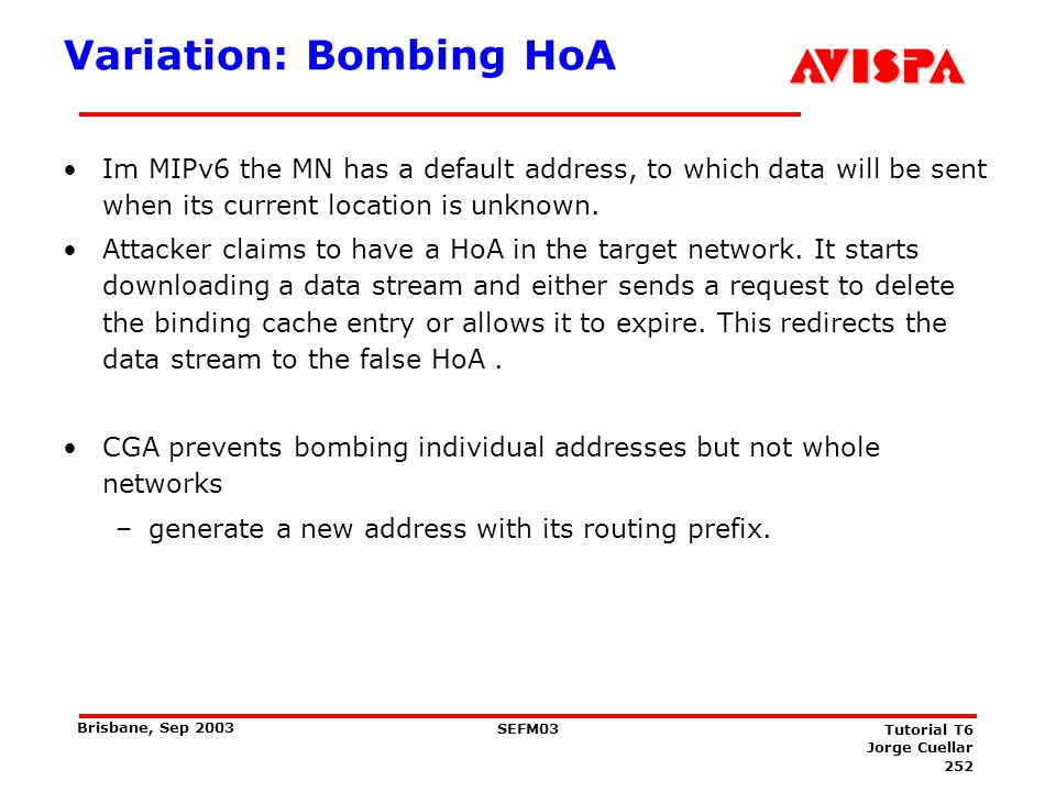 252 SEFM03 Tutorial T6 Jorge Cuellar Brisbane, Sep 2003 Variation: Bombing HoA Im MIPv6 the MN has a default address, to which data will be sent when