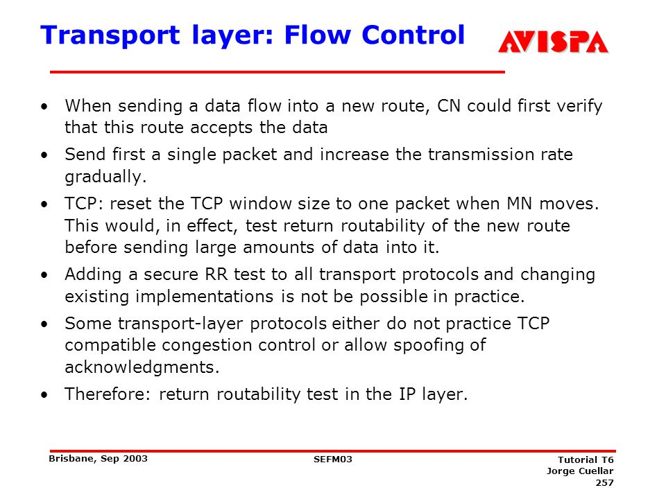 257 SEFM03 Tutorial T6 Jorge Cuellar Brisbane, Sep 2003 Transport layer: Flow Control When sending a data flow into a new route, CN could first verify