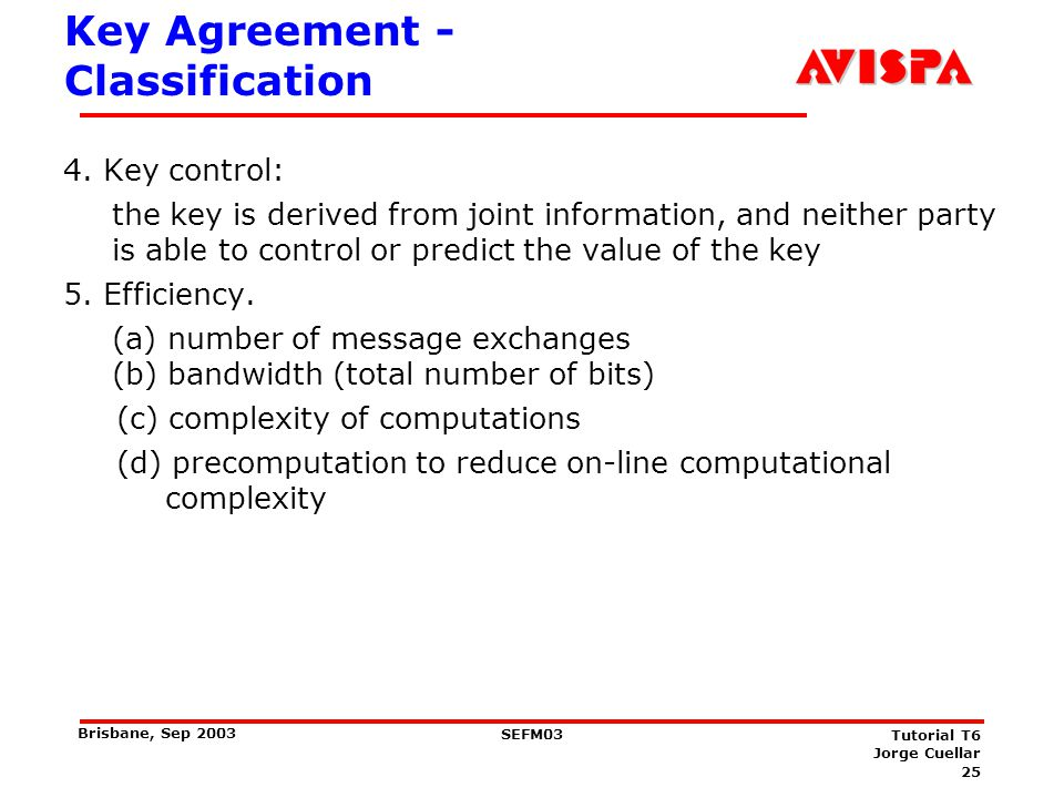 25 SEFM03 Tutorial T6 Jorge Cuellar Brisbane, Sep 2003 Key Agreement - Classification 4. Key control: the key is derived from joint information, and n