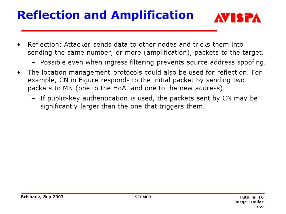 259 SEFM03 Tutorial T6 Jorge Cuellar Brisbane, Sep 2003 Reflection and Amplification Reflection: Attacker sends data to other nodes and tricks them in