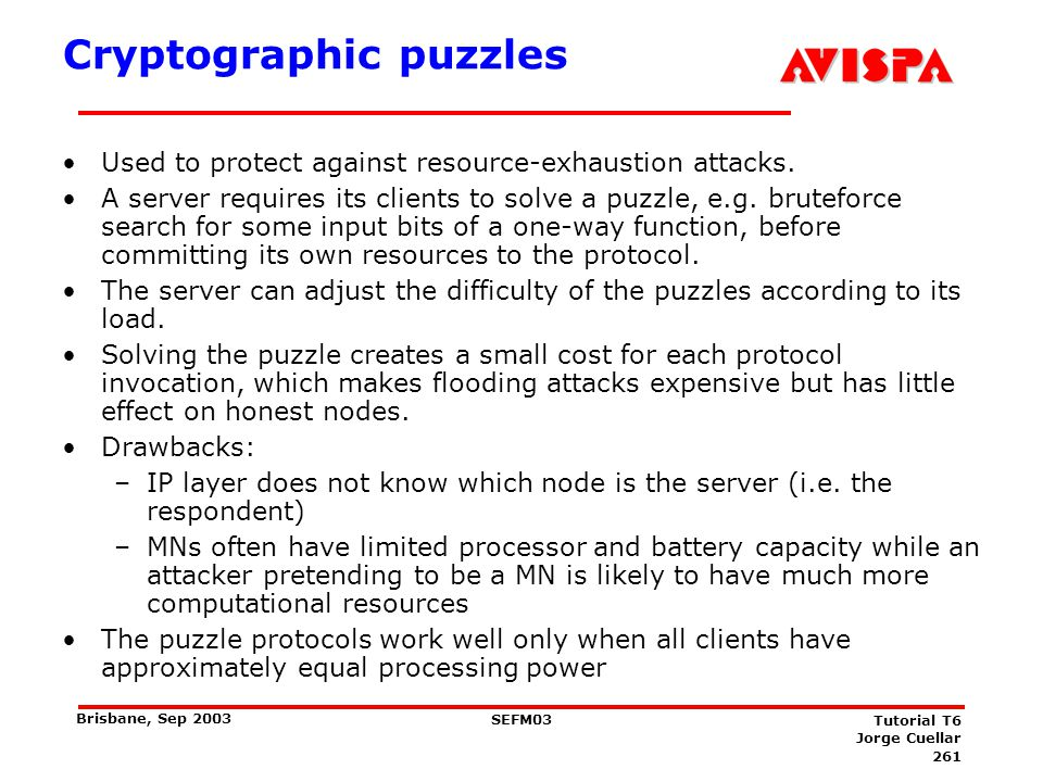 261 SEFM03 Tutorial T6 Jorge Cuellar Brisbane, Sep 2003 Cryptographic puzzles Used to protect against resource-exhaustion attacks. A server requires i