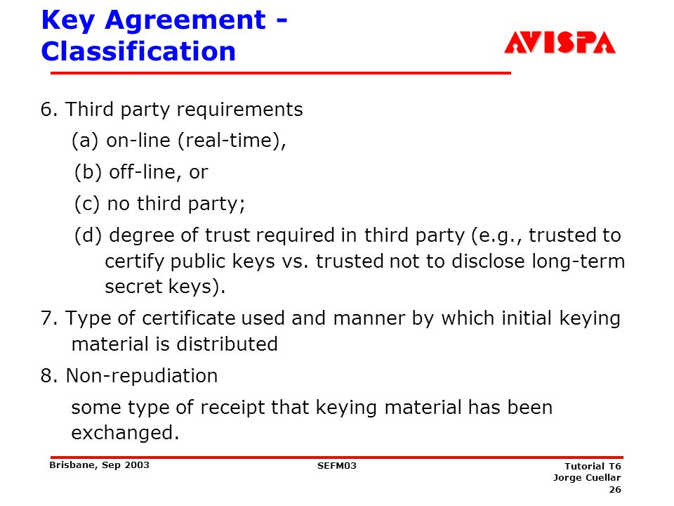 26 SEFM03 Tutorial T6 Jorge Cuellar Brisbane, Sep 2003 Key Agreement - Classification 6. Third party requirements (a) on-line (real-time), (b) off-lin