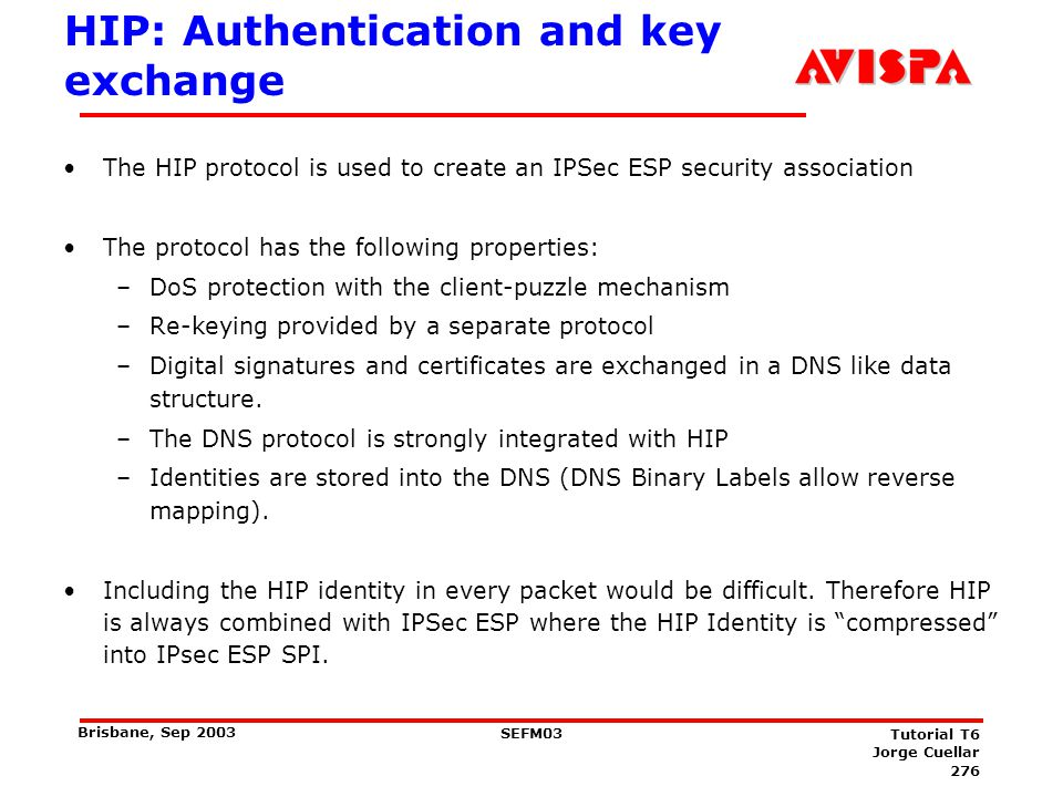 276 SEFM03 Tutorial T6 Jorge Cuellar Brisbane, Sep 2003 HIP: Authentication and key exchange The HIP protocol is used to create an IPSec ESP security