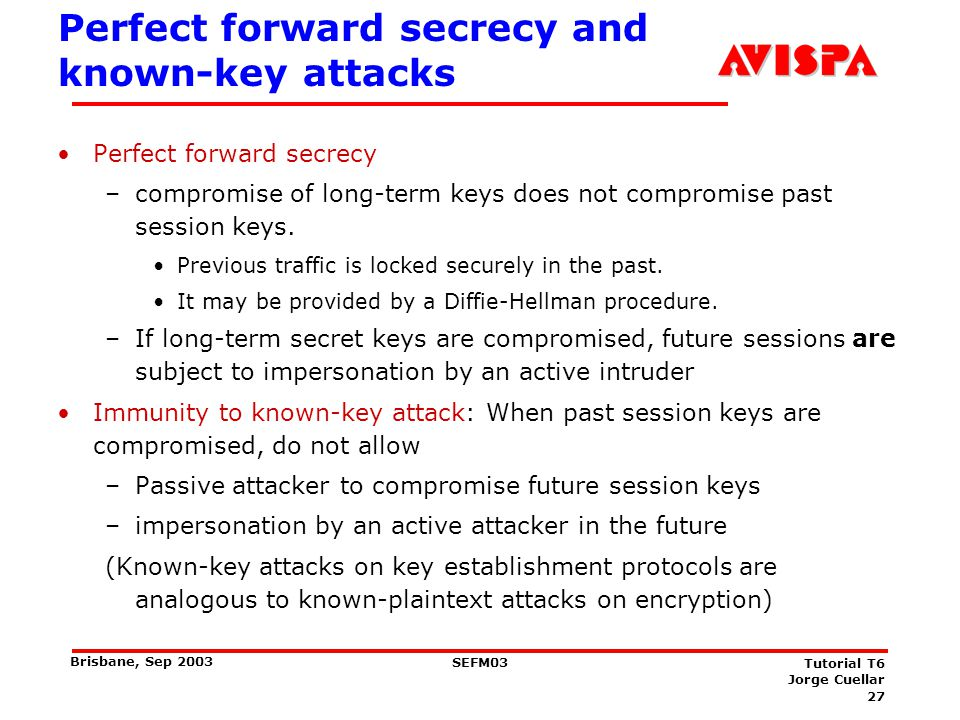 27 SEFM03 Tutorial T6 Jorge Cuellar Brisbane, Sep 2003 Perfect forward secrecy and known-key attacks Perfect forward secrecy –compromise of long-term