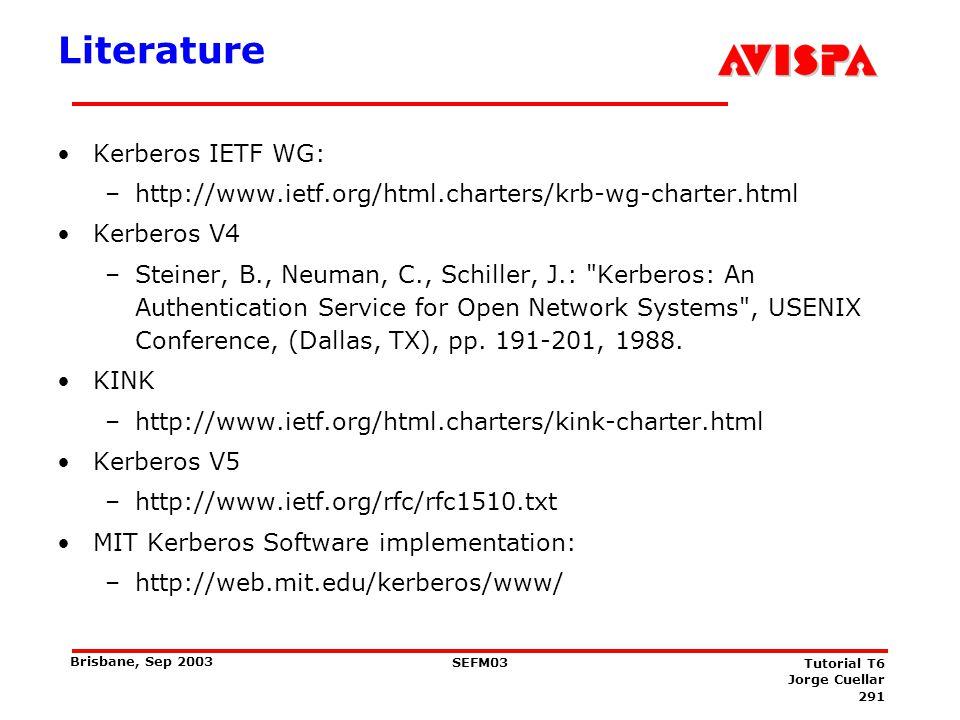 291 SEFM03 Tutorial T6 Jorge Cuellar Brisbane, Sep 2003 Literature Kerberos IETF WG: –http://www.ietf.org/html.charters/krb-wg-charter.html Kerberos V