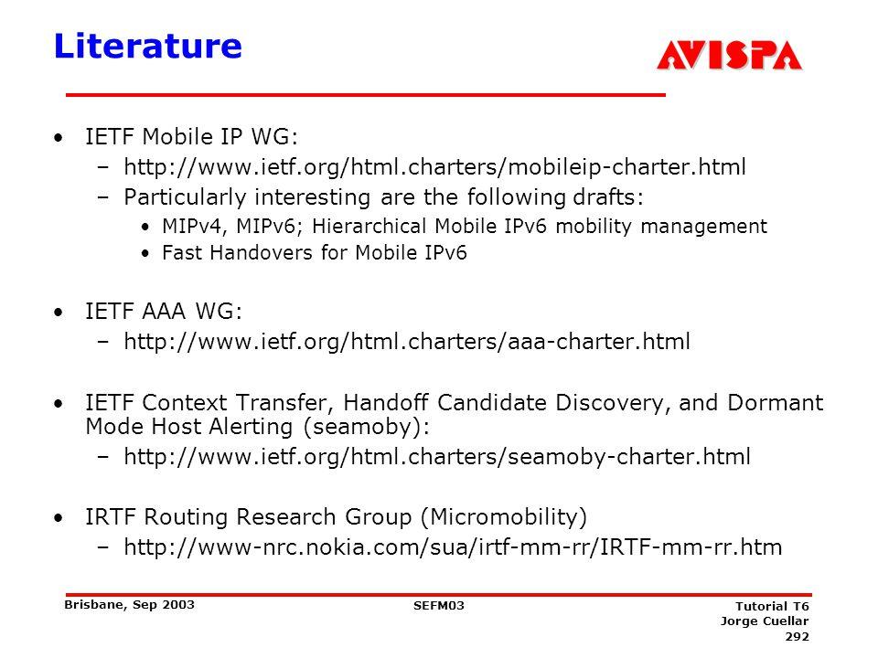 292 SEFM03 Tutorial T6 Jorge Cuellar Brisbane, Sep 2003 Literature IETF Mobile IP WG: –http://www.ietf.org/html.charters/mobileip-charter.html –Partic