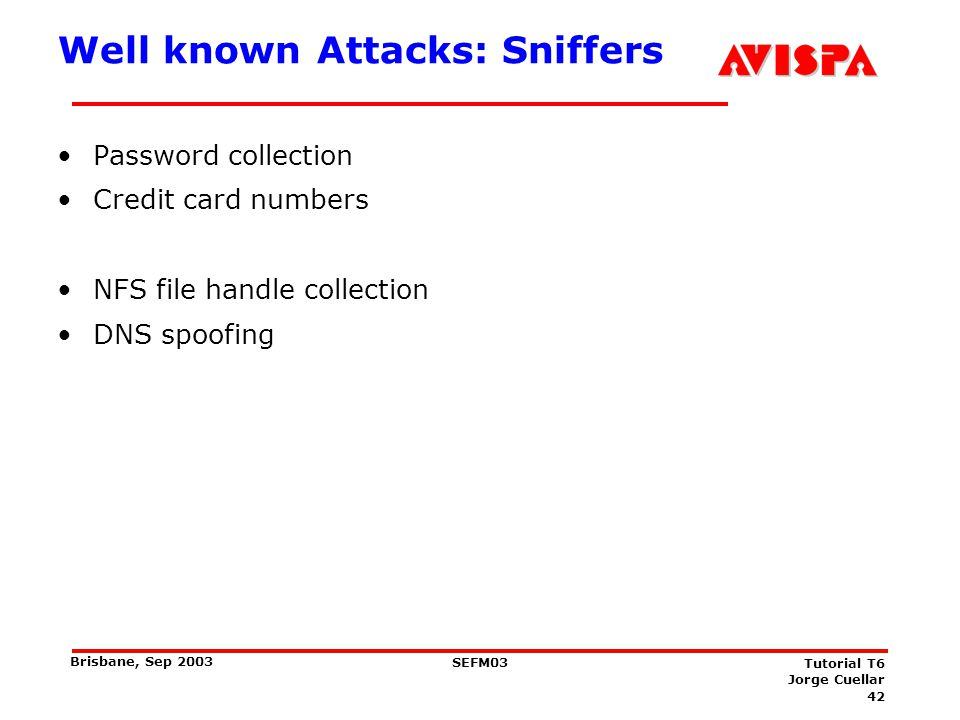 42 SEFM03 Tutorial T6 Jorge Cuellar Brisbane, Sep 2003 Well known Attacks: Sniffers Password collection Credit card numbers NFS file handle collection