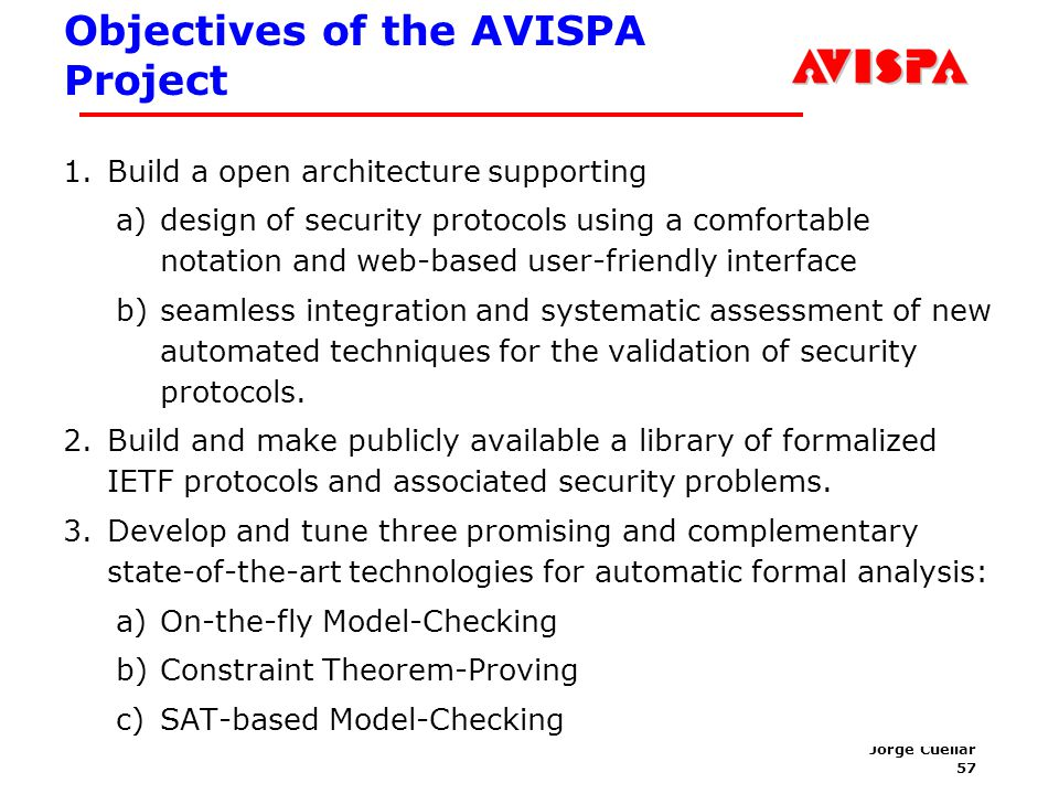 57 SEFM03 Tutorial T6 Jorge Cuellar Brisbane, Sep 2003 Objectives of the AVISPA Project 1.Build a open architecture supporting a)design of security pr