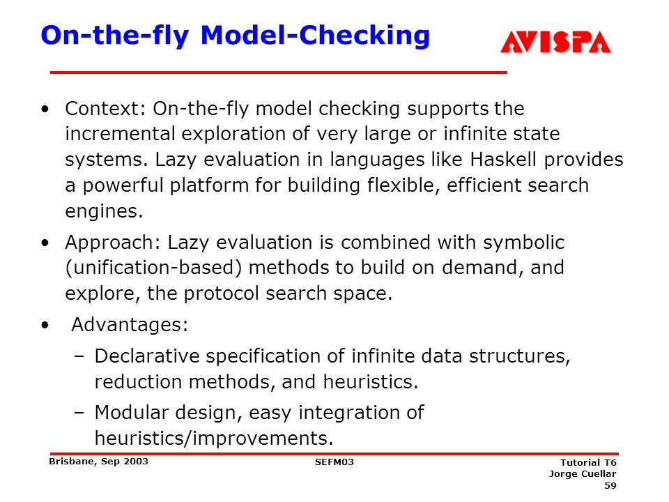 59 SEFM03 Tutorial T6 Jorge Cuellar Brisbane, Sep 2003 On-the-fly Model-Checking Context: On-the-fly model checking supports the incremental explorati