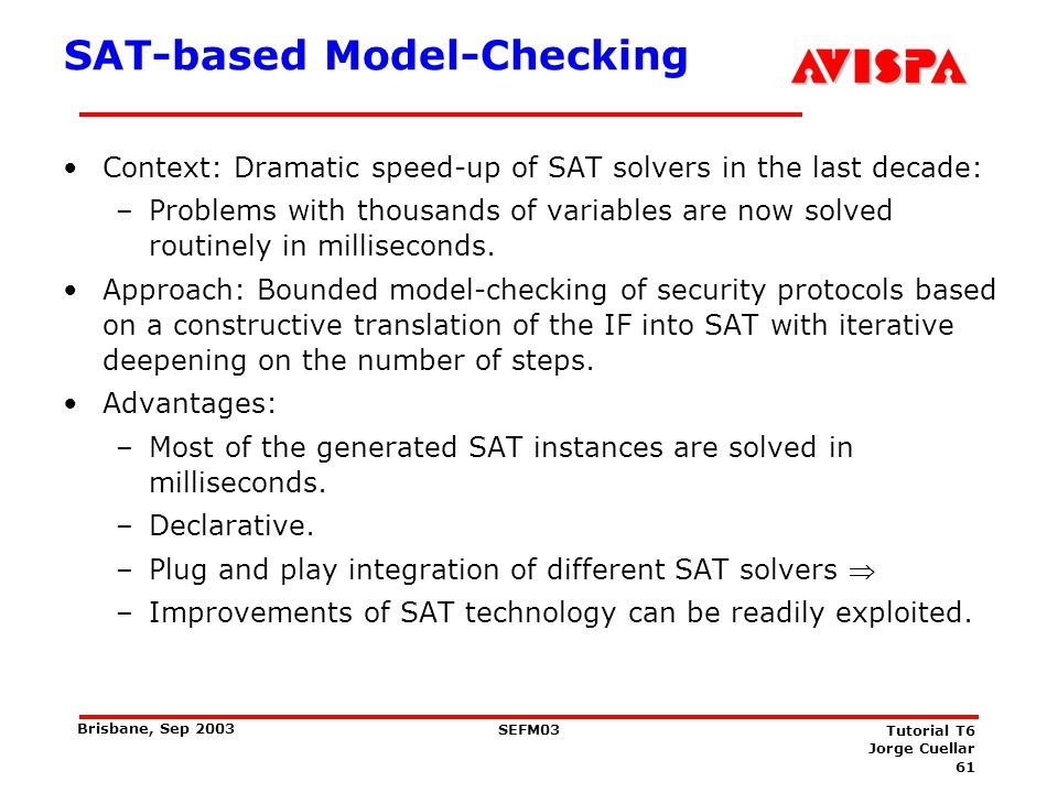 61 SEFM03 Tutorial T6 Jorge Cuellar Brisbane, Sep 2003 SAT-based Model-Checking Context: Dramatic speed-up of SAT solvers in the last decade: –Problem