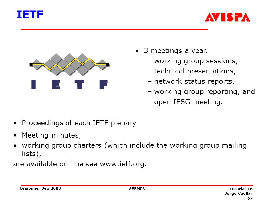 67 SEFM03 Tutorial T6 Jorge Cuellar Brisbane, Sep 2003 IETF Proceedings of each IETF plenary Meeting minutes, working group charters (which include th