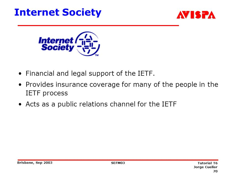 70 SEFM03 Tutorial T6 Jorge Cuellar Brisbane, Sep 2003 Internet Society Financial and legal support of the IETF. Provides insurance coverage for many