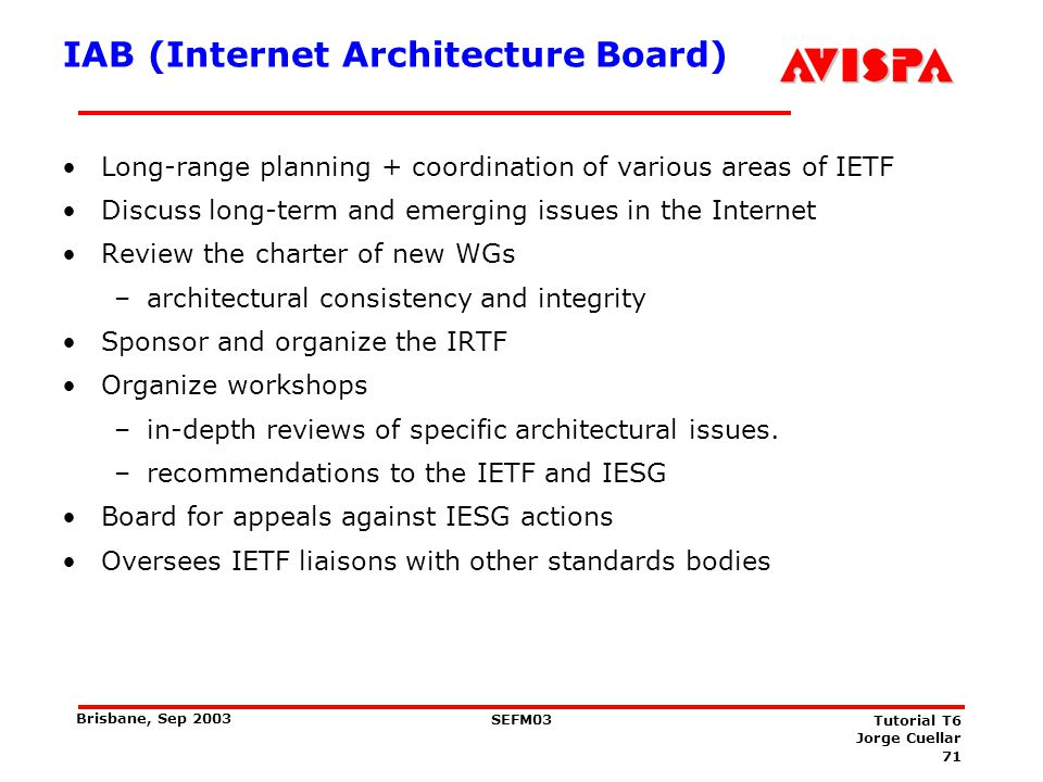 71 SEFM03 Tutorial T6 Jorge Cuellar Brisbane, Sep 2003 IAB (Internet Architecture Board) Long-range planning + coordination of various areas of IETF D