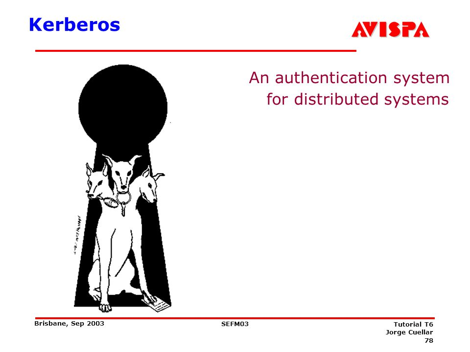 78 SEFM03 Tutorial T6 Jorge Cuellar Brisbane, Sep 2003 Kerberos An authentication system for distributed systems