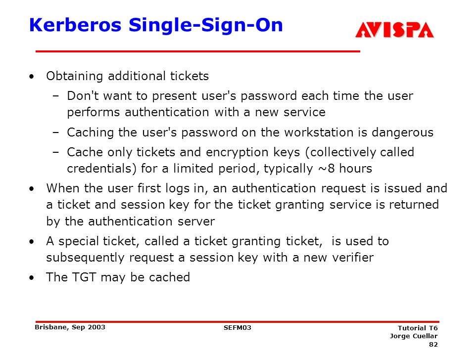 82 SEFM03 Tutorial T6 Jorge Cuellar Brisbane, Sep 2003 Kerberos Single-Sign-On Obtaining additional tickets –Don't want to present user's password eac