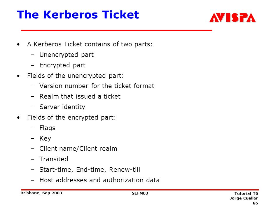 85 SEFM03 Tutorial T6 Jorge Cuellar Brisbane, Sep 2003 The Kerberos Ticket A Kerberos Ticket contains of two parts: –Unencrypted part –Encrypted part