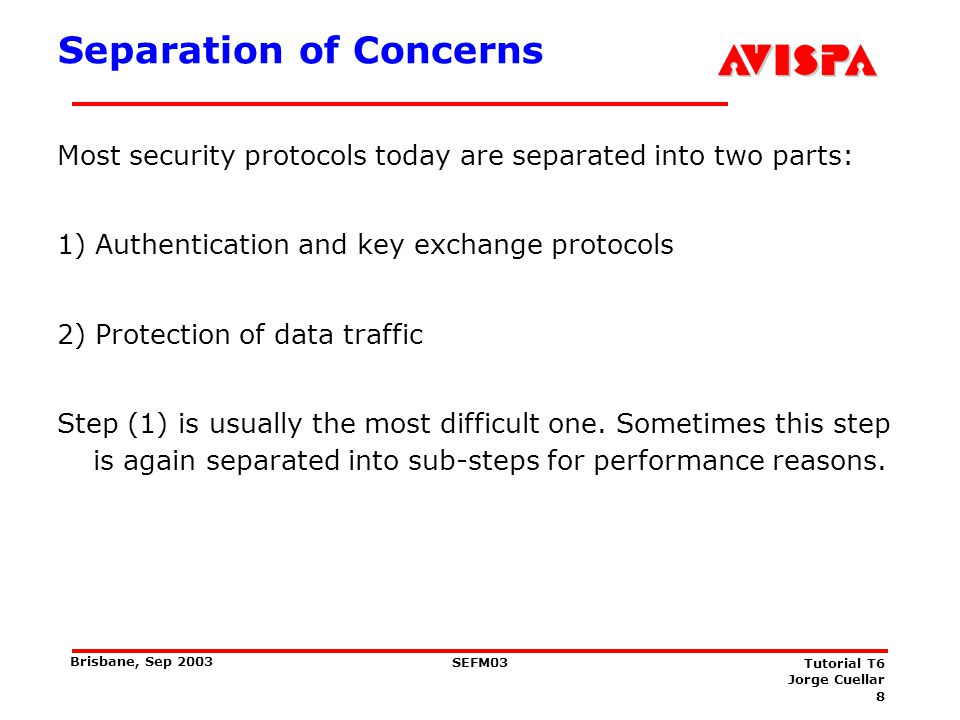 8 SEFM03 Tutorial T6 Jorge Cuellar Brisbane, Sep 2003 Separation of Concerns Most security protocols today are separated into two parts: 1) Authentica
