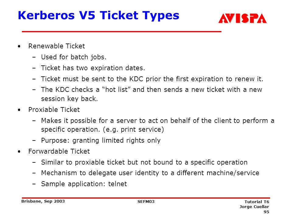 95 SEFM03 Tutorial T6 Jorge Cuellar Brisbane, Sep 2003 Kerberos V5 Ticket Types Renewable Ticket –Used for batch jobs. –Ticket has two expiration date
