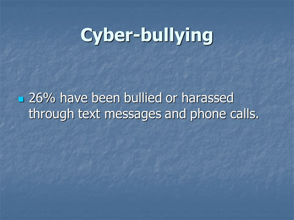 Cyber-bullying 26% have been bullied or harassed through text messages and phone calls. 26% have been bullied or harassed through text messages and ph