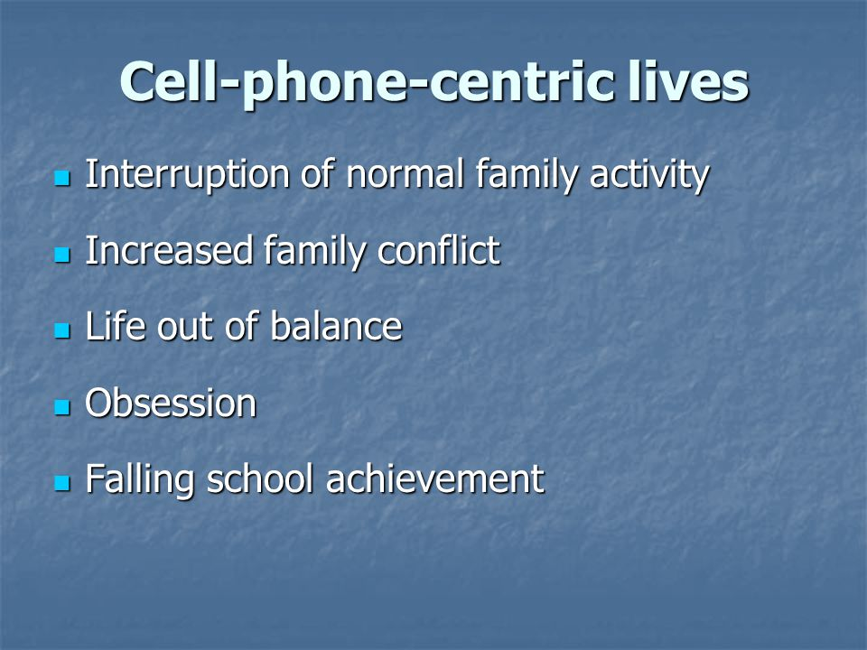 Cell-phone-centric lives Interruption of normal family activity Interruption of normal family activity Increased family conflict Increased family conf