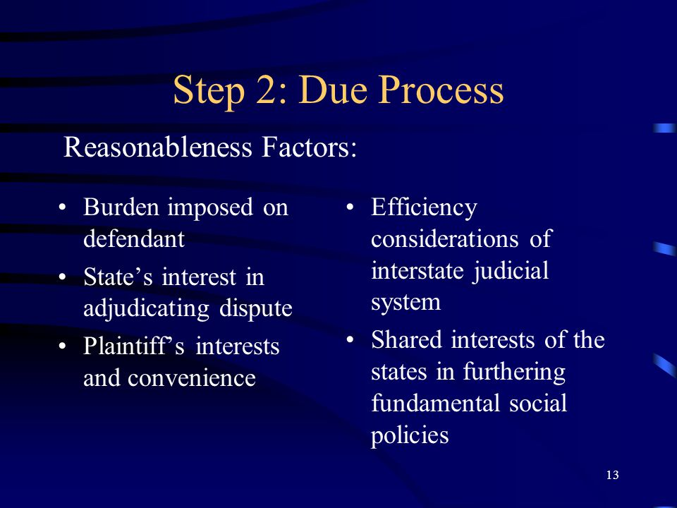 13 Step 2: Due Process Burden imposed on defendant States interest in adjudicating dispute Plaintiffs interests and convenience Efficiency considerations of interstate judicial system Shared interests of the states in furthering fundamental social policies Reasonableness Factors: