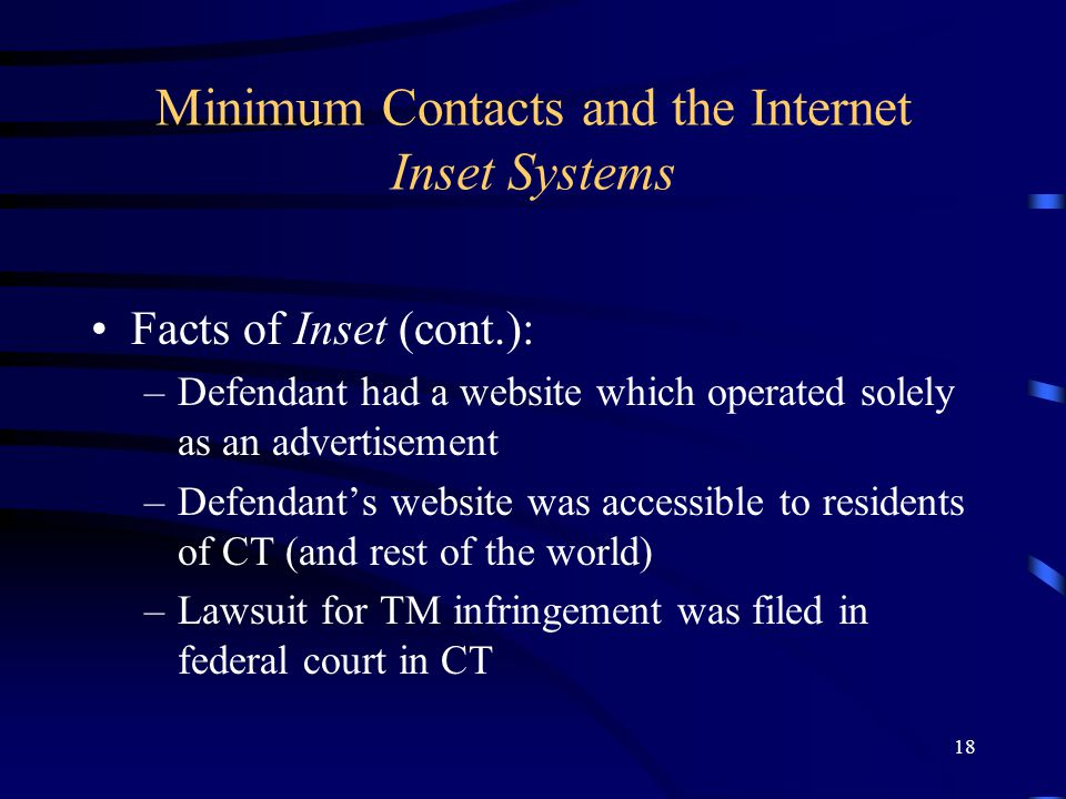 18 Minimum Contacts and the Internet Inset Systems Facts of Inset (cont.): –Defendant had a website which operated solely as an advertisement –Defendants website was accessible to residents of CT (and rest of the world) –Lawsuit for TM infringement was filed in federal court in CT