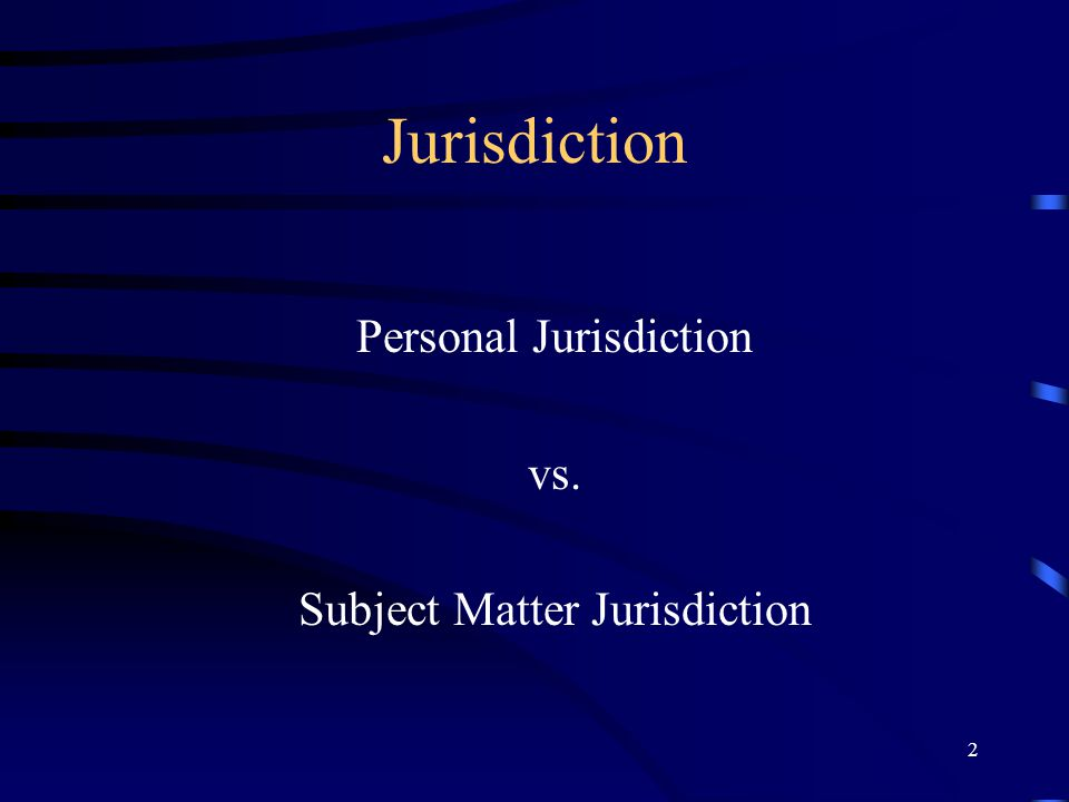 2 Jurisdiction Personal Jurisdiction vs. Subject Matter Jurisdiction