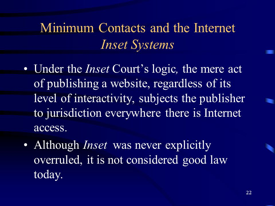 22 Minimum Contacts and the Internet Inset Systems Under the Inset Courts logic, the mere act of publishing a website, regardless of its level of inte