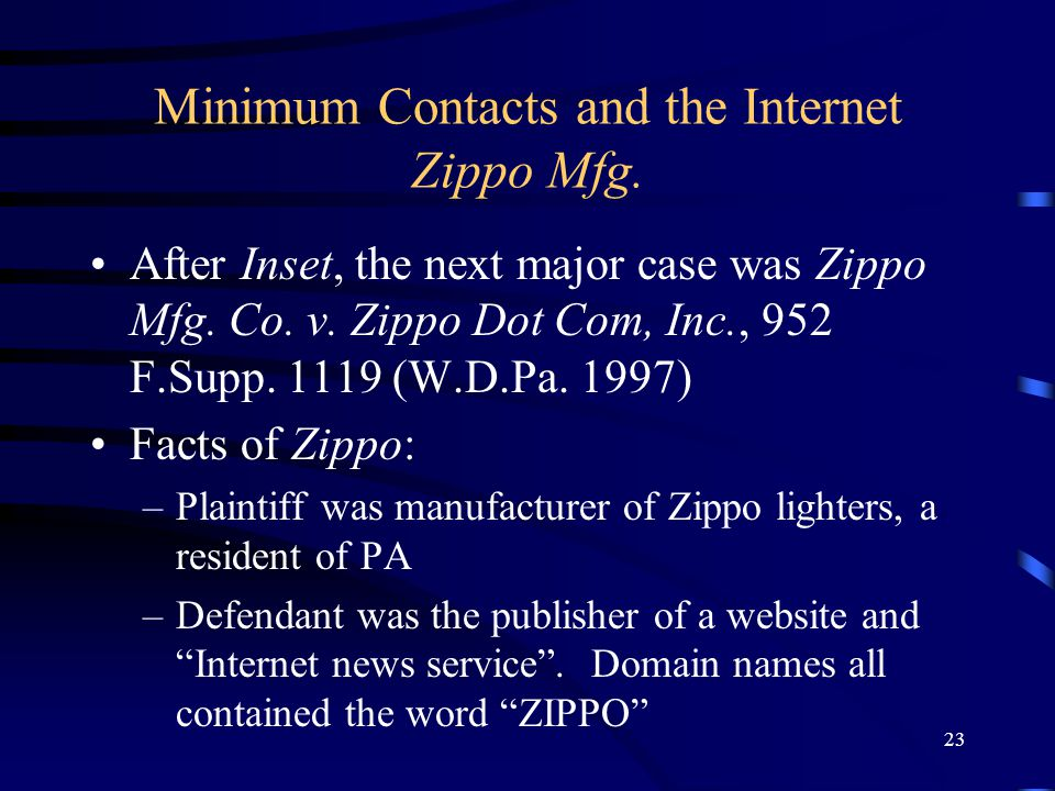 23 Minimum Contacts and the Internet Zippo Mfg. After Inset, the next major case was Zippo Mfg. Co. v. Zippo Dot Com, Inc., 952 F.Supp. 1119 (W.D.Pa.