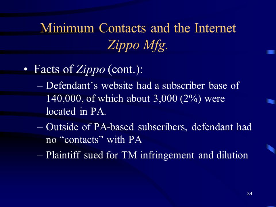 24 Minimum Contacts and the Internet Zippo Mfg. Facts of Zippo (cont.): –Defendants website had a subscriber base of 140,000, of which about 3,000 (2%