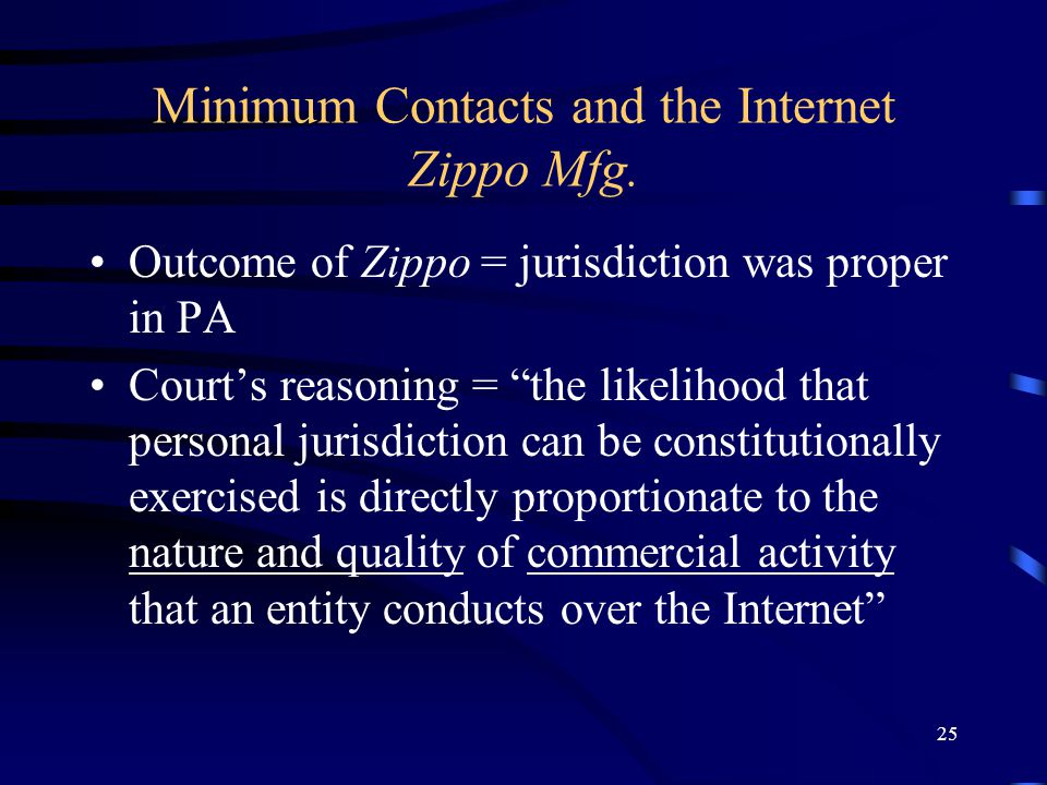 25 Minimum Contacts and the Internet Zippo Mfg. Outcome of Zippo = jurisdiction was proper in PA Courts reasoning = the likelihood that personal juris