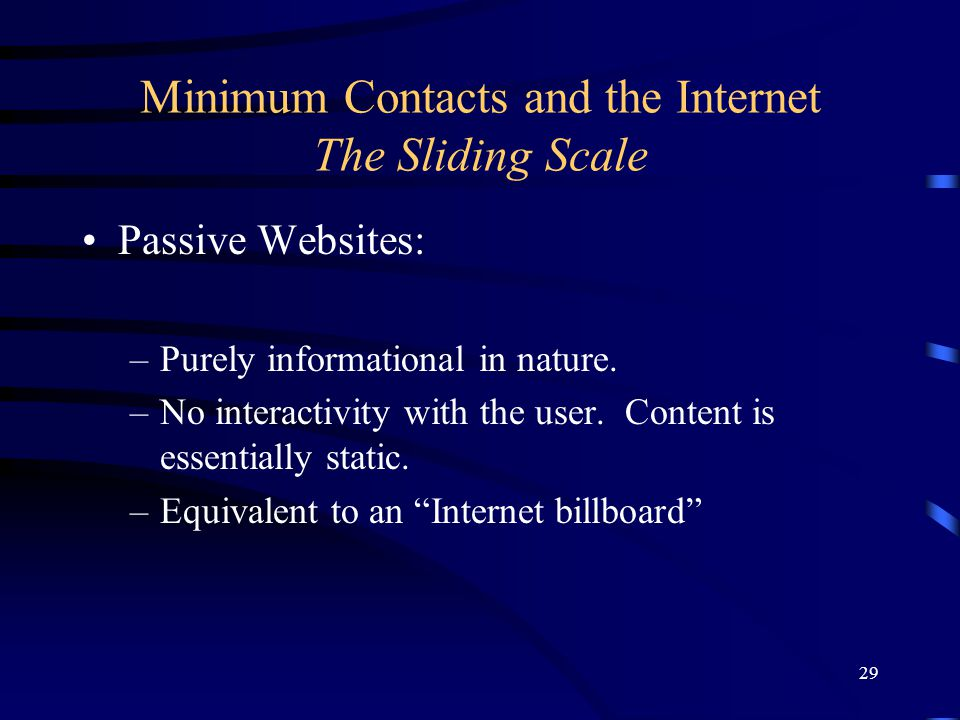29 Minimum Contacts and the Internet The Sliding Scale Passive Websites: –Purely informational in nature.